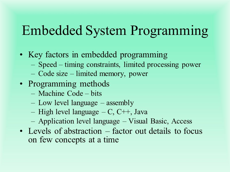 Embedded System Programming Key factors in embedded programming –Speed – timing constraints, limited processing power –Code size – limited memory, pow