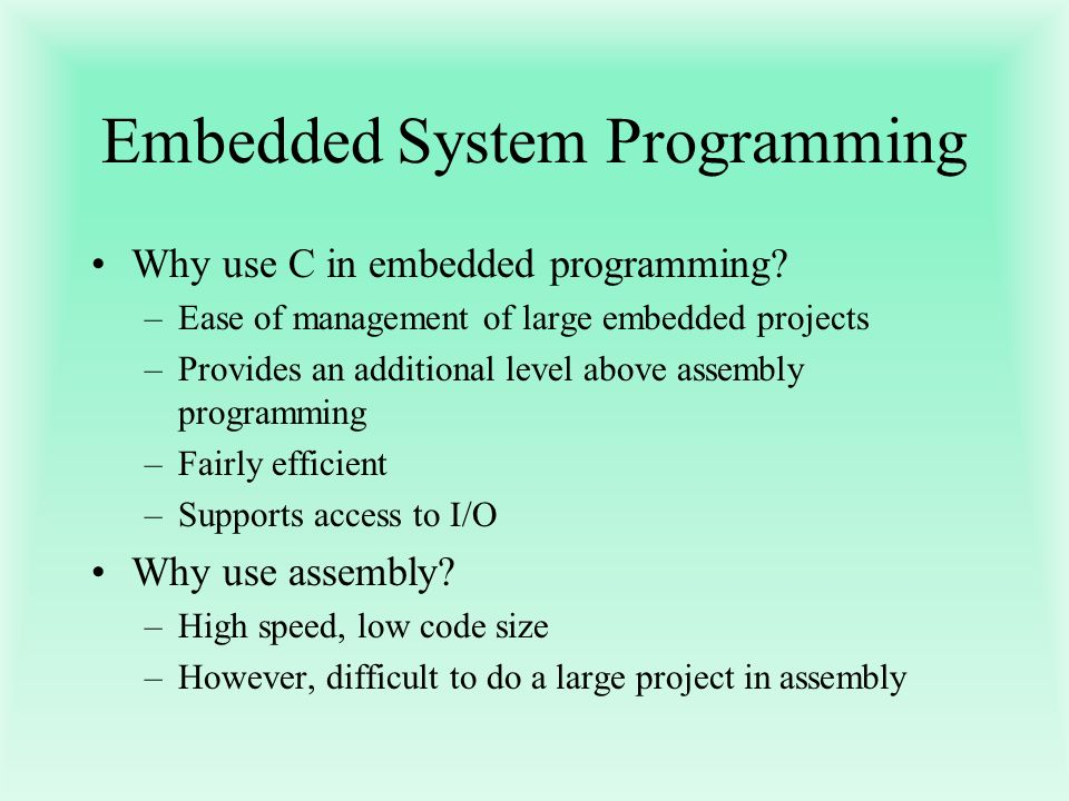 Embedded System Programming Why use C in embedded programming? –Ease of management of large embedded projects –Provides an additional level above asse