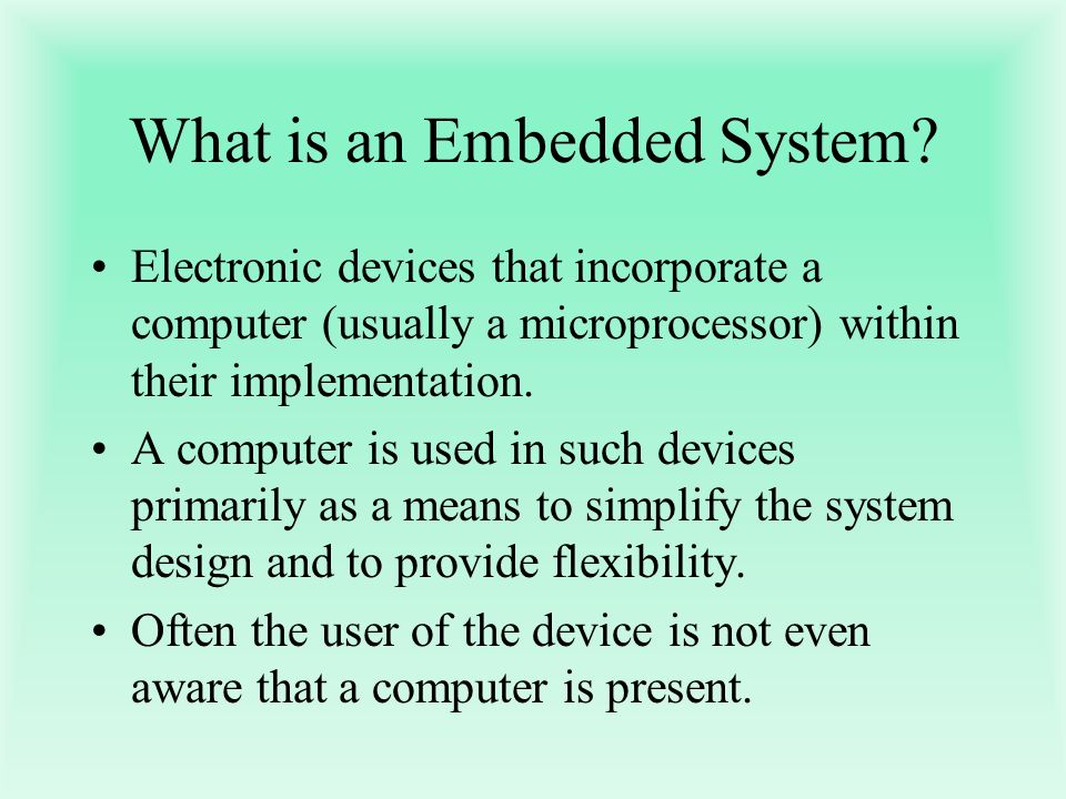 What is an Embedded System? Electronic devices that incorporate a computer (usually a microprocessor) within their implementation. A computer is used