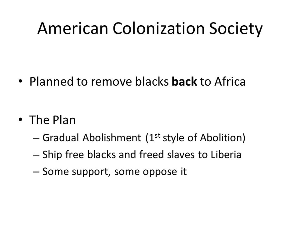 American Colonization Society Planned to remove blacks back to Africa The Plan – Gradual Abolishment (1 st style of Abolition) – Ship free blacks and freed slaves to Liberia – Some support, some oppose it