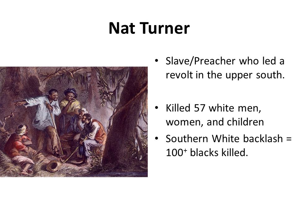 Nat Turner Slave/Preacher who led a revolt in the upper south. Killed 57 white men, women, and children Southern White backlash = 100 + blacks killed.