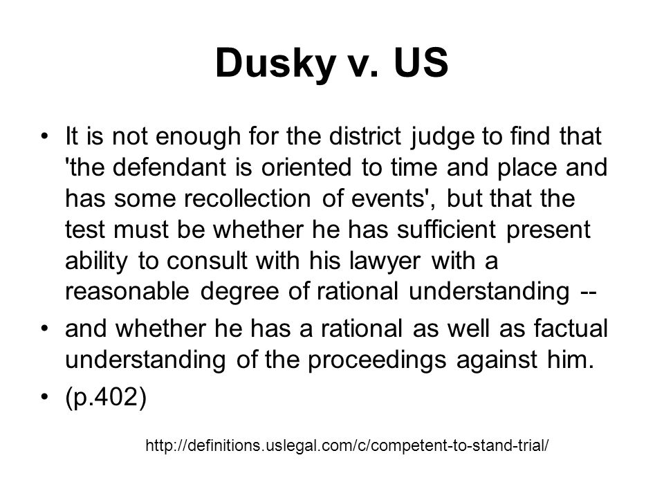 Due Process requires Due process Due process requires that a defendant be competent to stand trial, which includes capacity to assist counsel and to understand the nature of the proceeding sufficiently to participate in and make decisions about rights afforded to defendants.