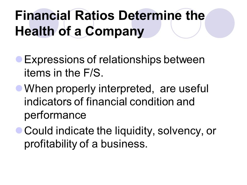 Financial Ratios Determine the Health of a Company Expressions of relationships between items in the F/S. When properly interpreted, are useful indica