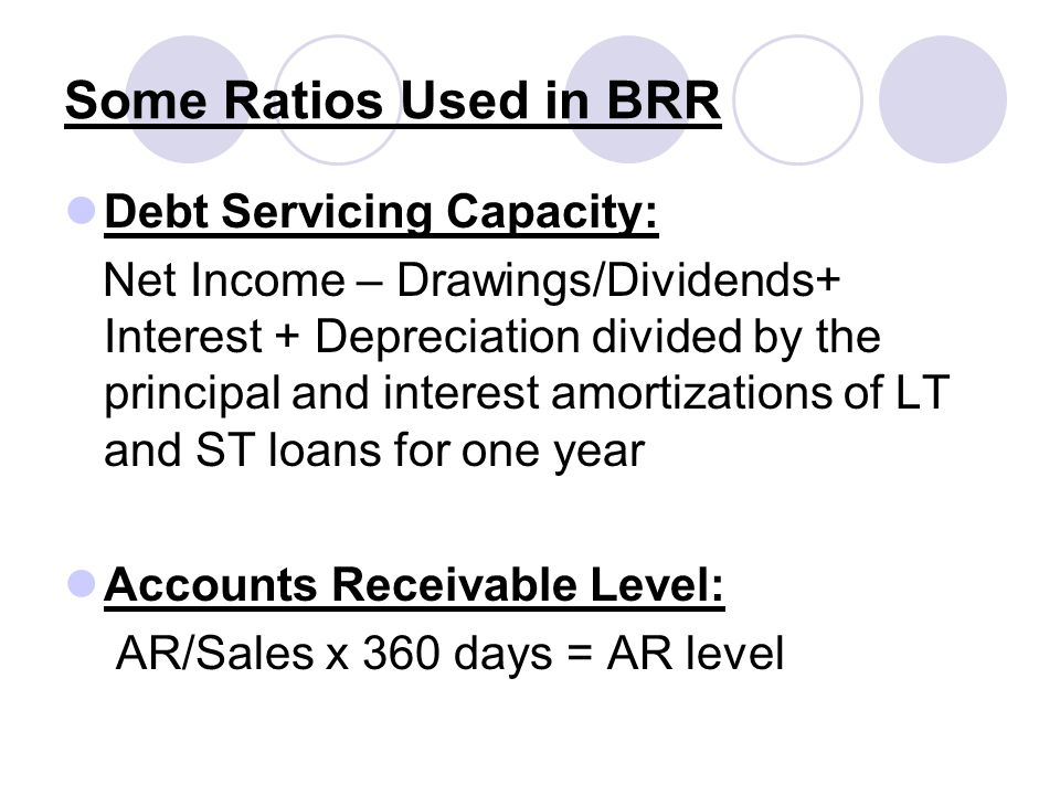 Some Ratios Used in BRR Debt Servicing Capacity: Net Income – Drawings/Dividends+ Interest + Depreciation divided by the principal and interest amorti