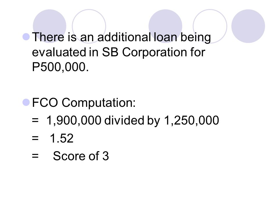 There is an additional loan being evaluated in SB Corporation for P500,000. FCO Computation: = 1,900,000 divided by 1,250,000 = 1.52 = Score of 3
