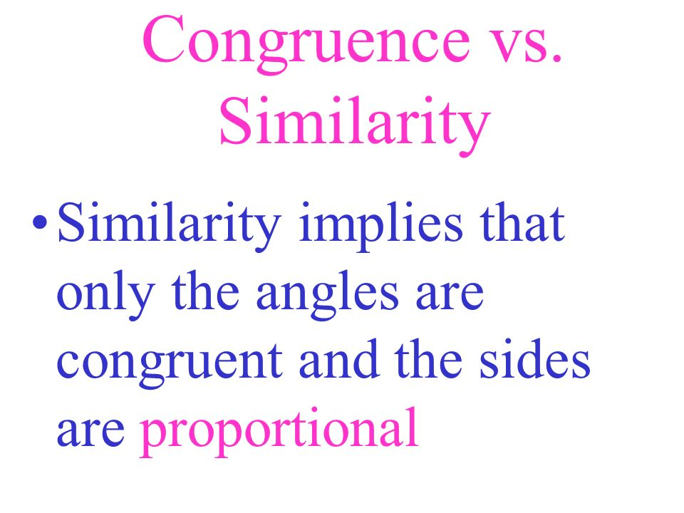 Congruence vs. Similarity Congruence implies that all angles and sides are equal/identical whereas...