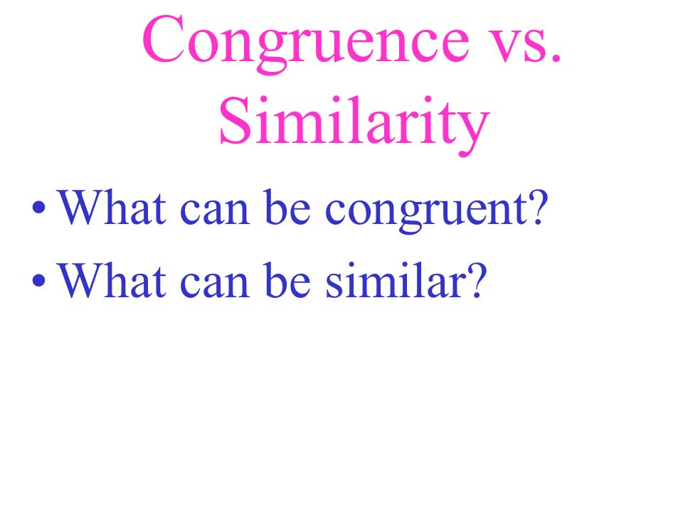 Congruence vs. Similarity Similarity implies that only the angles are congruent and the sides are proportional