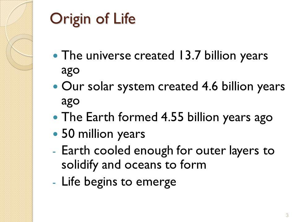 Origin of Life The universe created 13.7 billion years ago Our solar system created 4.6 billion years ago The Earth formed 4.55 billion years ago 50 m