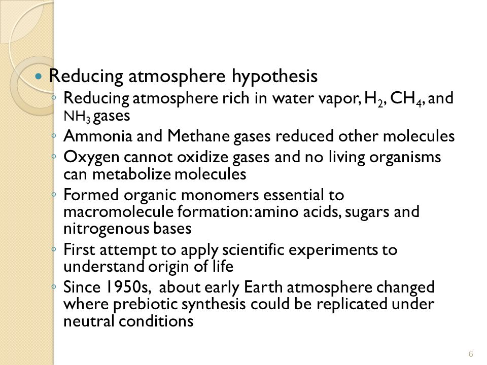 Reducing atmosphere hypothesis Reducing atmosphere rich in water vapor, H 2, CH 4, and NH 3 gases Ammonia and Methane gases reduced other molecules Ox