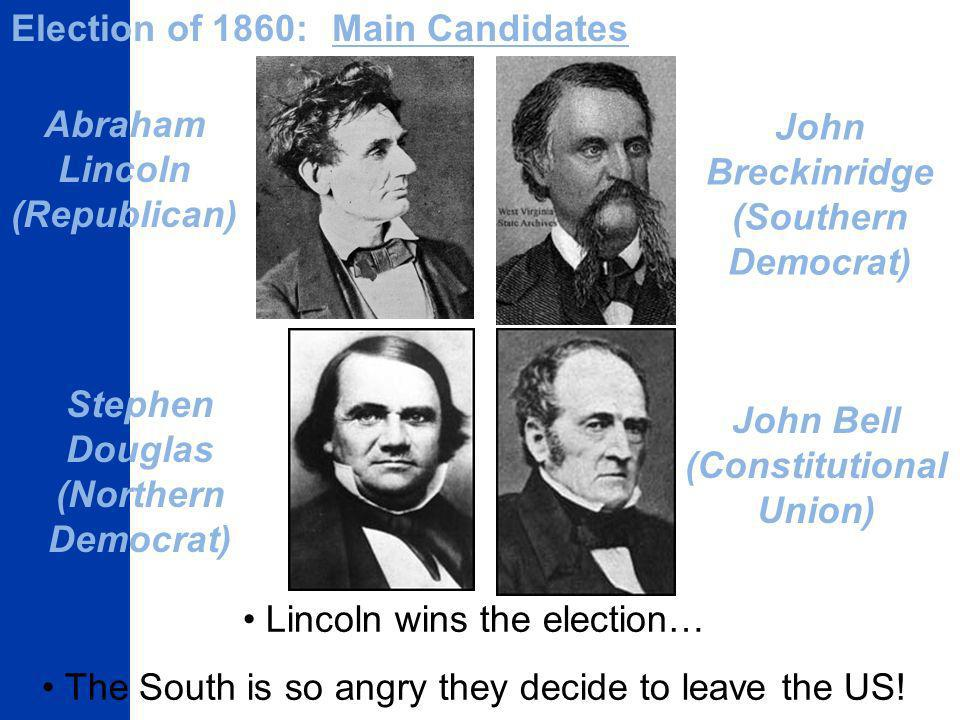 Election of 1860:Main Candidates Abraham Lincoln (Republican) Stephen Douglas (Northern Democrat) John Breckinridge (Southern Democrat) John Bell (Constitutional Union) Lincoln wins the election… The South is so angry they decide to leave the US!