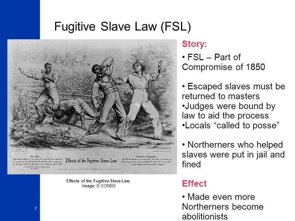 7 Fugitive Slave Law (FSL) Story: FSL – Part of Compromise of 1850 Escaped slaves must be returned to masters Judges were bound by law to aid the proc