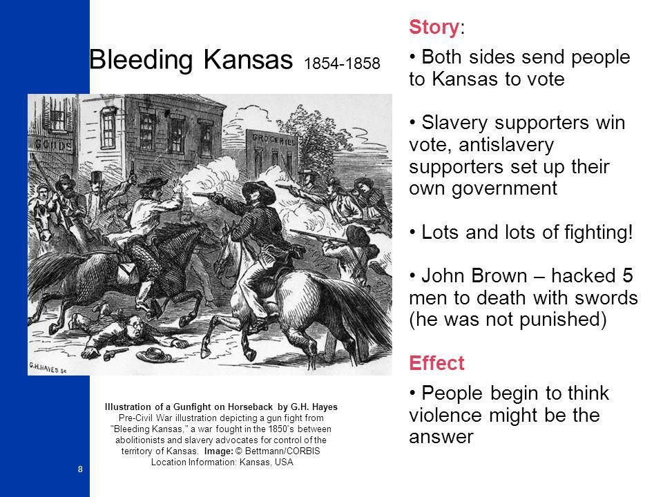 8 Bleeding Kansas 1854-1858 Story: Both sides send people to Kansas to vote Slavery supporters win vote, antislavery supporters set up their own government Lots and lots of fighting.