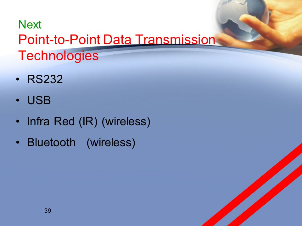 Next Point-to-Point Data Transmission Technologies RS232 USB Infra Red (IR) (wireless) Bluetooth (wireless) 39