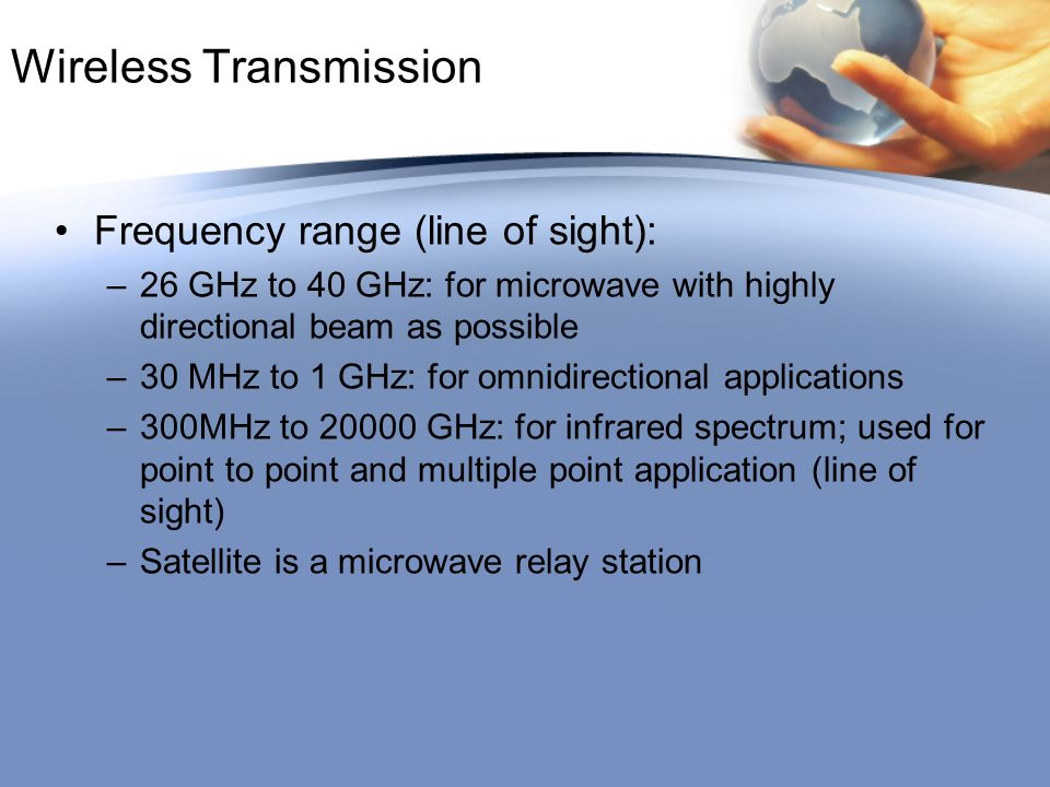Wireless Transmission Frequency range (line of sight): –26 GHz to 40 GHz: for microwave with highly directional beam as possible –30 MHz to 1 GHz: for omnidirectional applications –300MHz to 20000 GHz: for infrared spectrum; used for point to point and multiple point application (line of sight) –Satellite is a microwave relay station