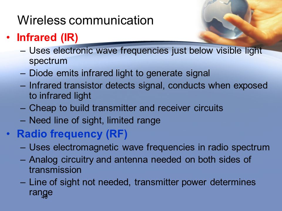 Wireless communication Infrared (IR) –Uses electronic wave frequencies just below visible light spectrum –Diode emits infrared light to generate signal –Infrared transistor detects signal, conducts when exposed to infrared light –Cheap to build transmitter and receiver circuits –Need line of sight, limited range Radio frequency (RF) –Uses electromagnetic wave frequencies in radio spectrum –Analog circuitry and antenna needed on both sides of transmission –Line of sight not needed, transmitter power determines range 49