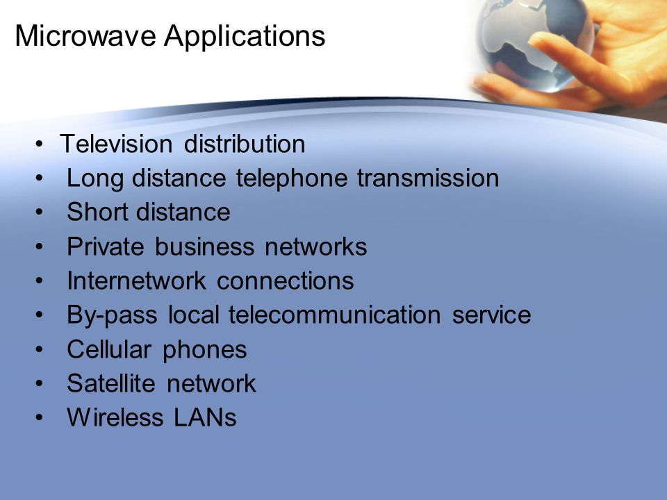 Microwave Applications Television distribution Long distance telephone transmission Short distance Private business networks Internetwork connections By-pass local telecommunication service Cellular phones Satellite network Wireless LANs