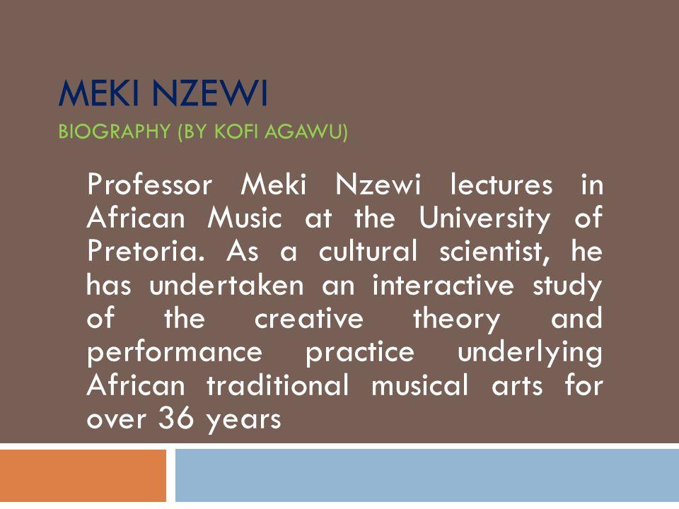 MEKI NZEWI BIOGRAPHY (BY KOFI AGAWU) Professor Meki Nzewi lectures in African Music at the University of Pretoria. As a cultural scientist, he has und