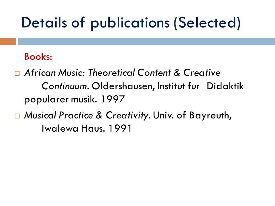 Details of publications (Selected) Books: African Music: Theoretical Content & Creative Continuum. Oldershausen, Institut fur Didaktik popularer musik