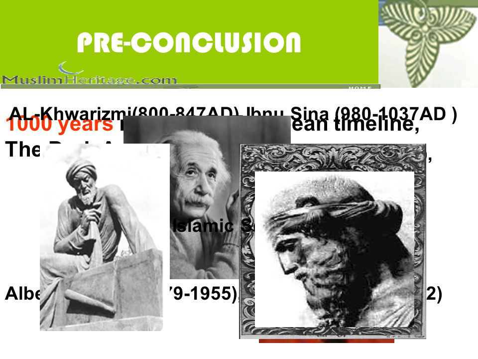 PRE-CONCLUSION 1000 years missing in European timeline, The Dark Ages of West AL-Khwarizmi( AD) Ibnu Sina ( AD ) Plato ( BC) Aristotle (384BC-322BC), Greek( BC) Egyptians, Babylonians, Chinese Albert Einstein( ), Niels Bohr( ) Islamic Science Era