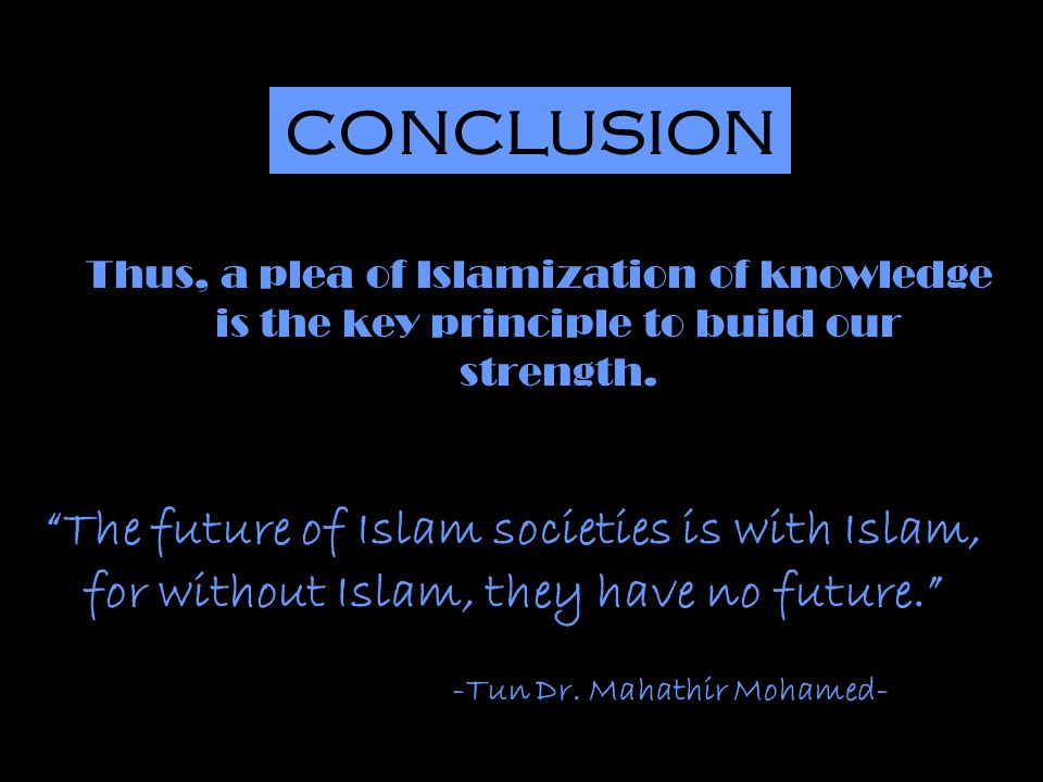 Thus, a plea of Islamization of knowledge is the key principle to build our strength.