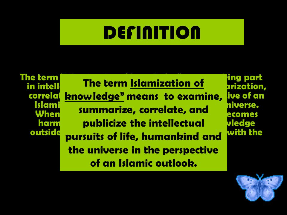 The term Islamization of knowledge means taking part in intellectual pursuits, by examination, summarization, correlation, and publication, from the perspective of an Islamic outlook on life, humankind and the universe.