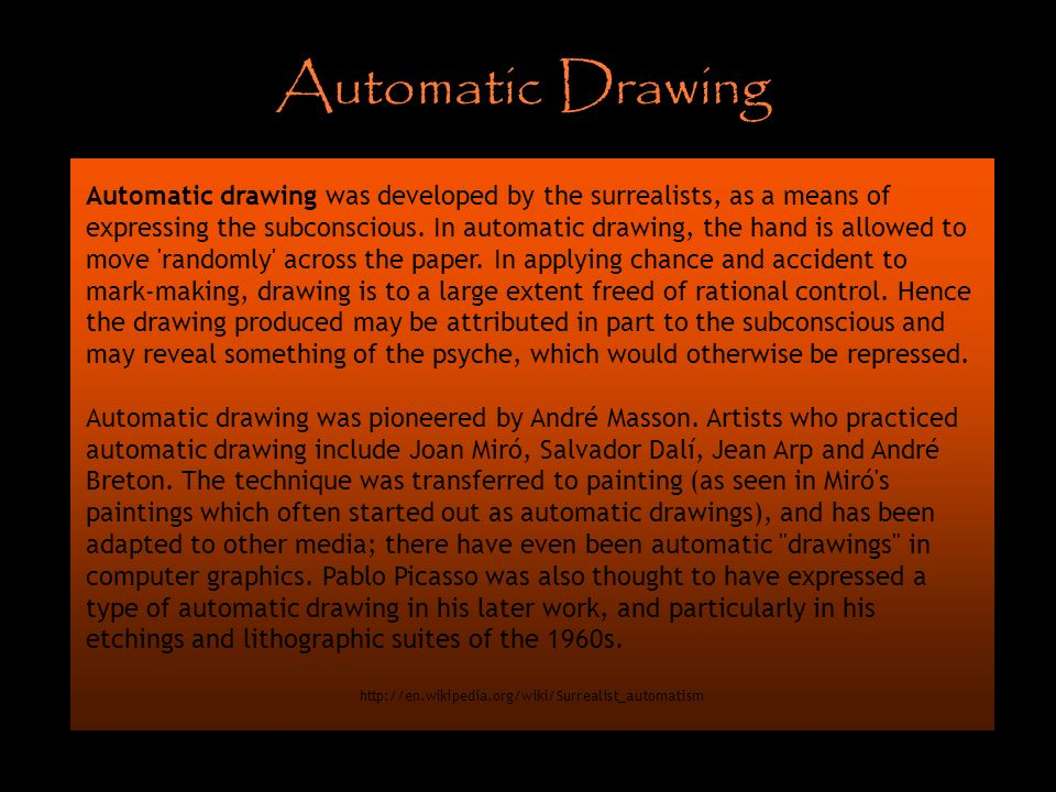 Automatic Drawing Automatic drawing was developed by the surrealists, as a means of expressing the subconscious. In automatic drawing, the hand is all