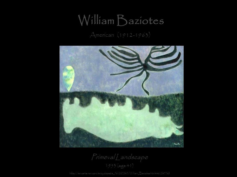 William Baziotes American (1912-1963) Primeval Landscape 1953 (age 41) http://encarta.msn.com/encyclopedia_761587547/William_Baziotes.html#461547769