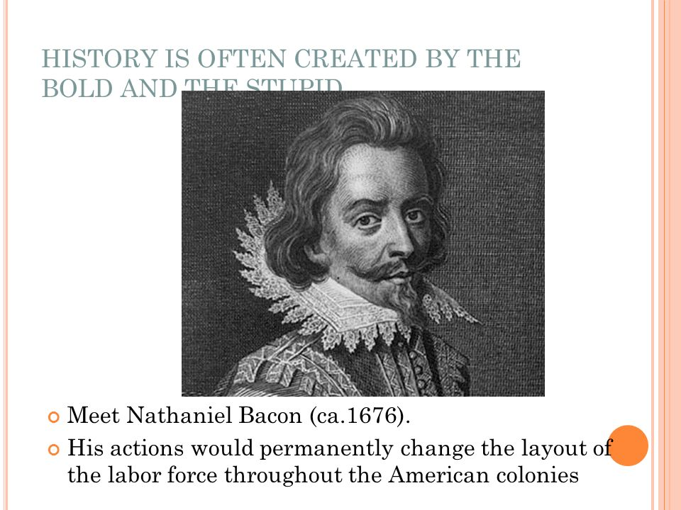 HISTORY IS OFTEN CREATED BY THE BOLD AND THE STUPID Meet Nathaniel Bacon (ca.1676). His actions would permanently change the layout of the labor force