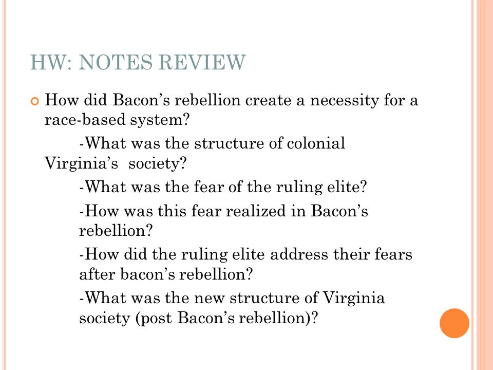 HW: NOTES REVIEW How did Bacons rebellion create a necessity for a race-based system? -What was the structure of colonial Virginias society? -What was