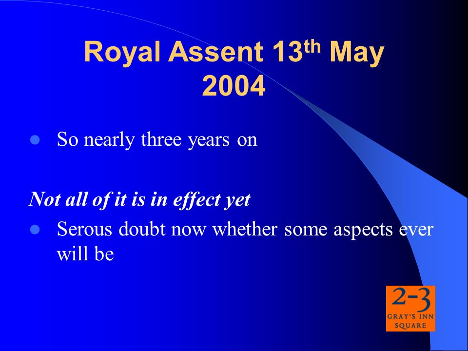 So nearly three years on Not all of it is in effect yet Serous doubt now whether some aspects ever will be Royal Assent 13 th May 2004