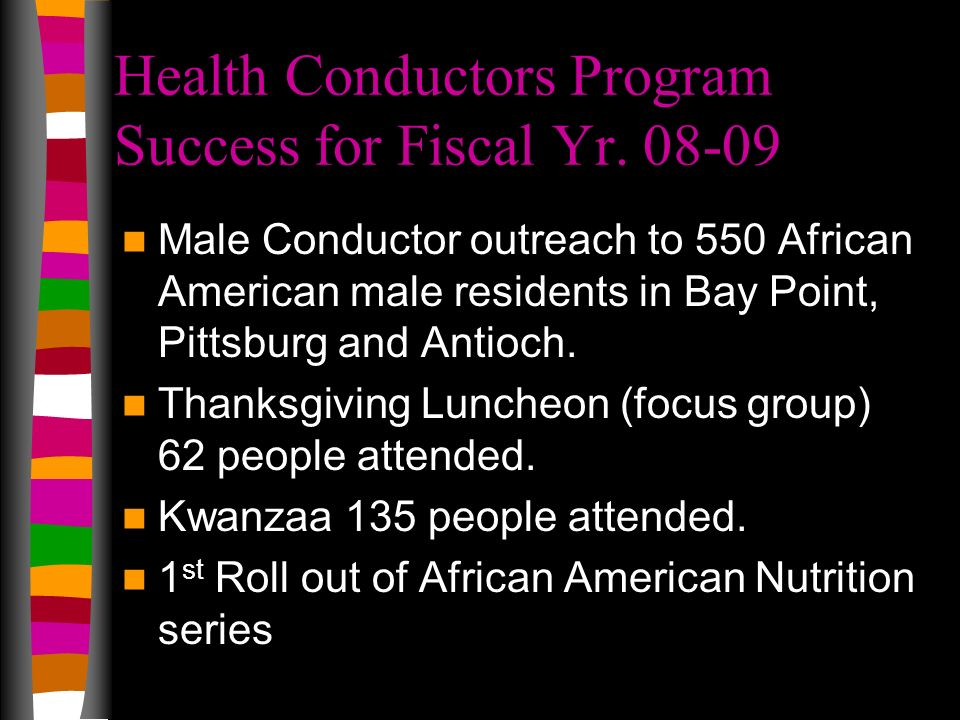 Health Conductors Program Success for Fiscal Yr. 08-09 Male Conductor outreach to 550 African American male residents in Bay Point, Pittsburg and Anti