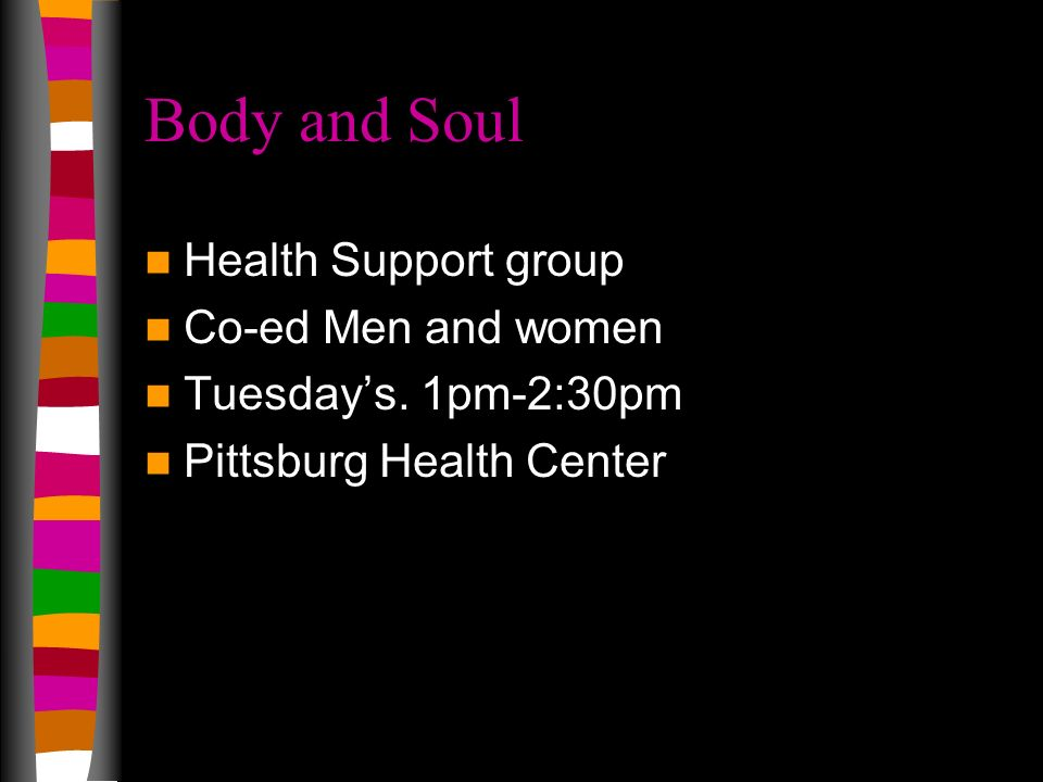 Body and Soul Health Support group Co-ed Men and women Tuesdays. 1pm-2:30pm Pittsburg Health Center