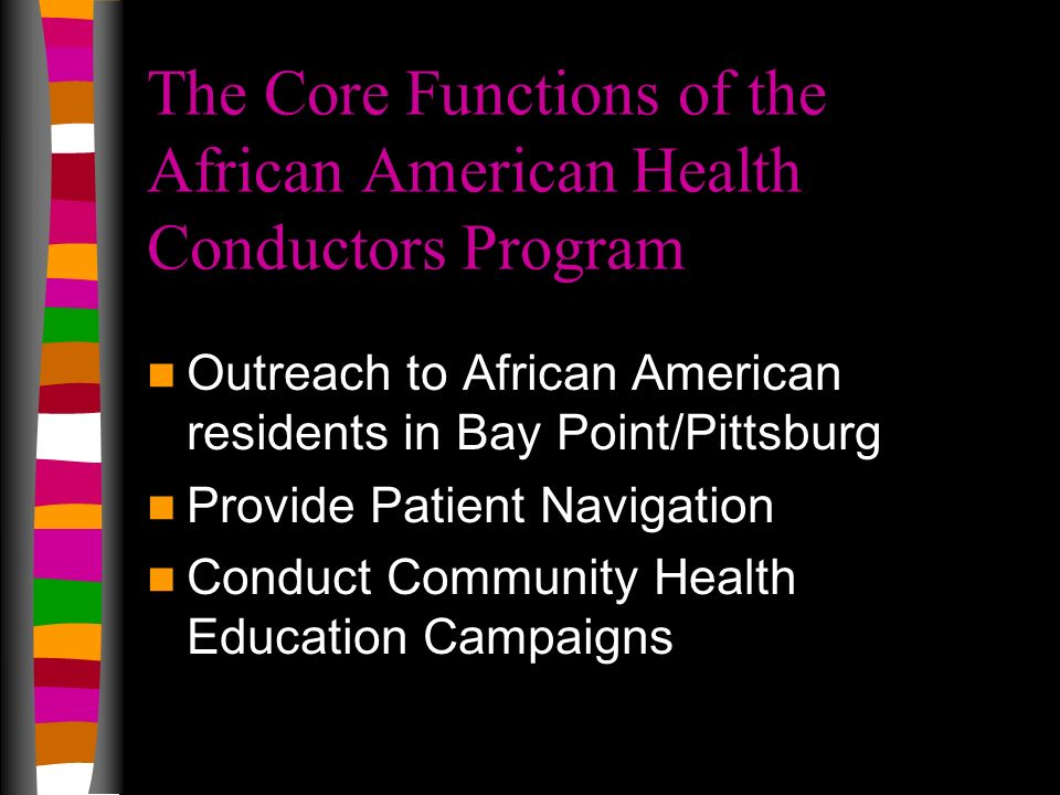 The Core Functions of the African American Health Conductors Program Outreach to African American residents in Bay Point/Pittsburg Provide Patient Nav