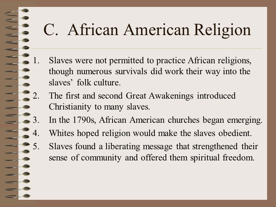C. African American Religion 1.Slaves were not permitted to practice African religions, though numerous survivals did work their way into the slaves f