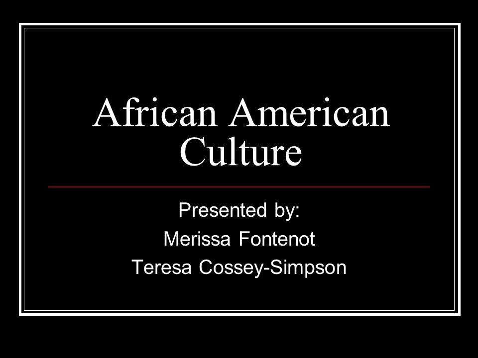 African American Culture Presented by: Merissa Fontenot Teresa Cossey-Simpson