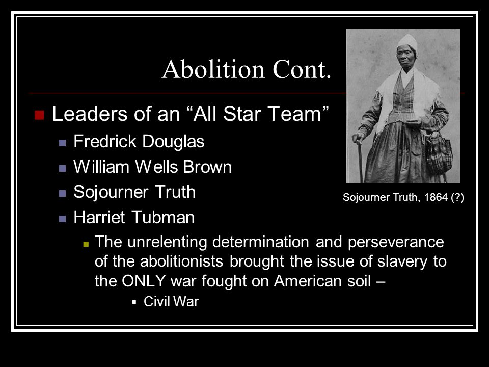 Abolition Cont. Leaders of an All Star Team Fredrick Douglas William Wells Brown Sojourner Truth Harriet Tubman The unrelenting determination and pers
