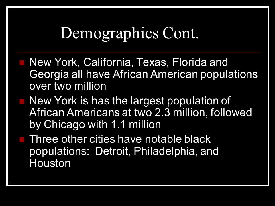 New York, California, Texas, Florida and Georgia all have African American populations over two million New York is has the largest population of African Americans at two 2.3 million, followed by Chicago with 1.1 million Three other cities have notable black populations: Detroit, Philadelphia, and Houston Demographics Cont.