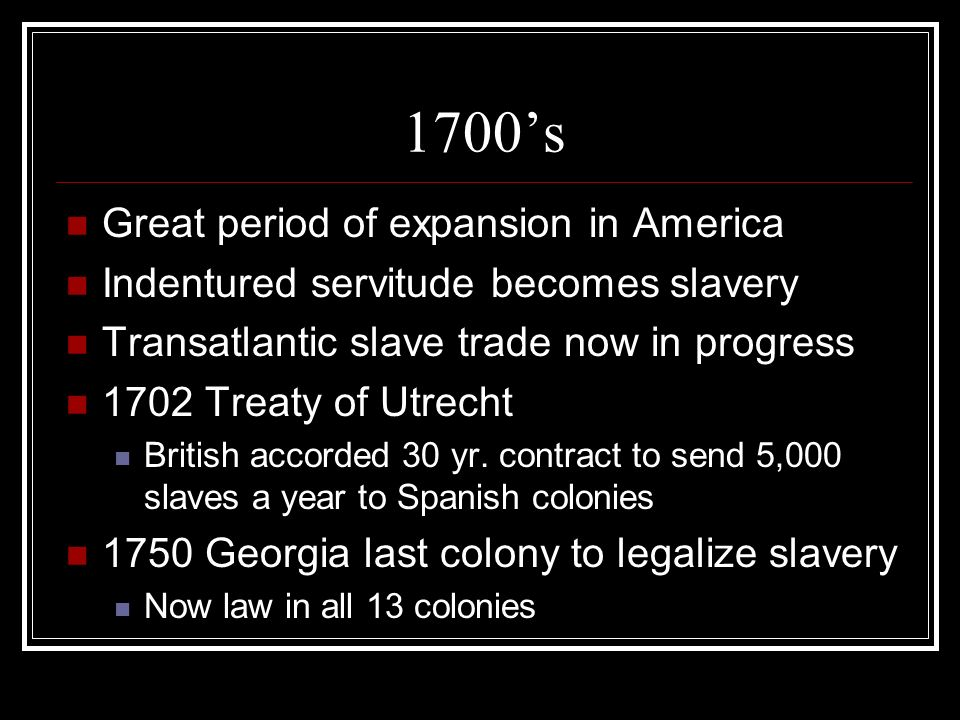 1700s Great period of expansion in America Indentured servitude becomes slavery Transatlantic slave trade now in progress 1702 Treaty of Utrecht British accorded 30 yr.