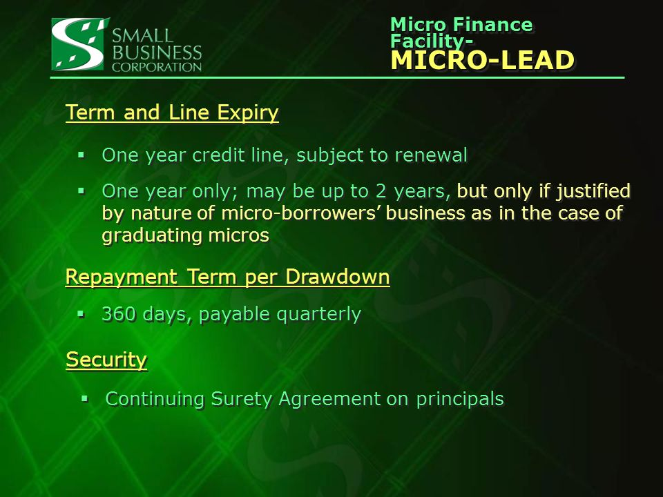 Micro Finance Facility- MICRO-LEAD MICRO-LEAD Term and Line Expiry One year credit line, subject to renewal One year only; may be up to 2 years, but only if justified by nature of micro-borrowers business as in the case of graduating micros One year credit line, subject to renewal One year only; may be up to 2 years, but only if justified by nature of micro-borrowers business as in the case of graduating micros Repayment Term per Drawdown 360 days, payable quarterly Security Continuing Surety Agreement on principals