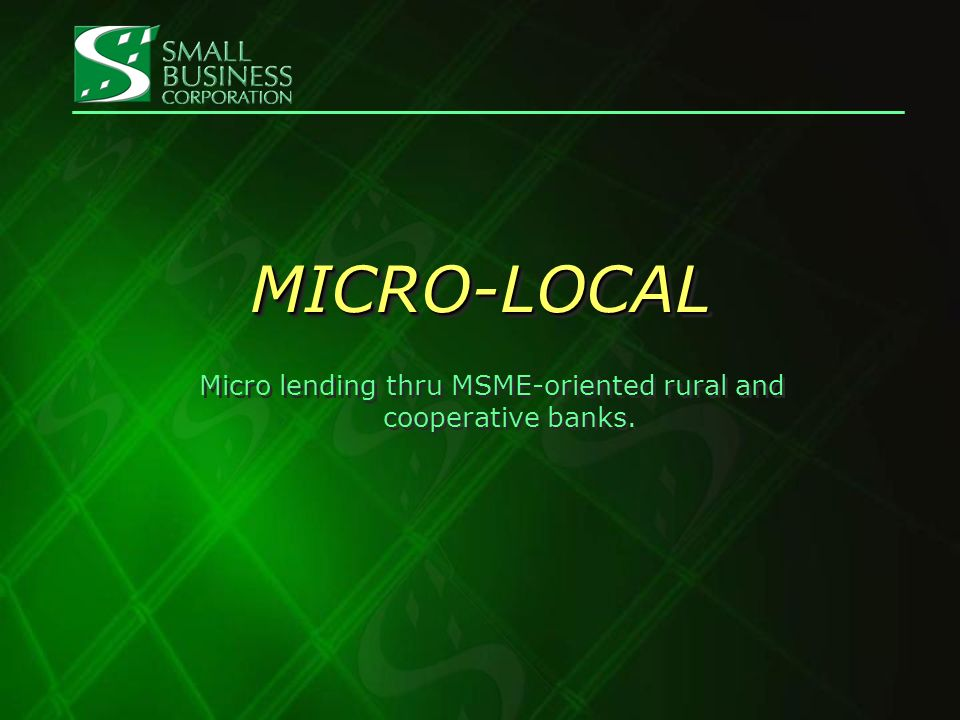 Micro Finance Facility- MICRO-LOCAL MICRO-LOCAL Target Conduits Rural Banks -may be start up in micro finance Cooperative Banks Rural Banks -may be start up in micro finance Cooperative Banks Purpose of Loan Retail re-lending to micro borrowers