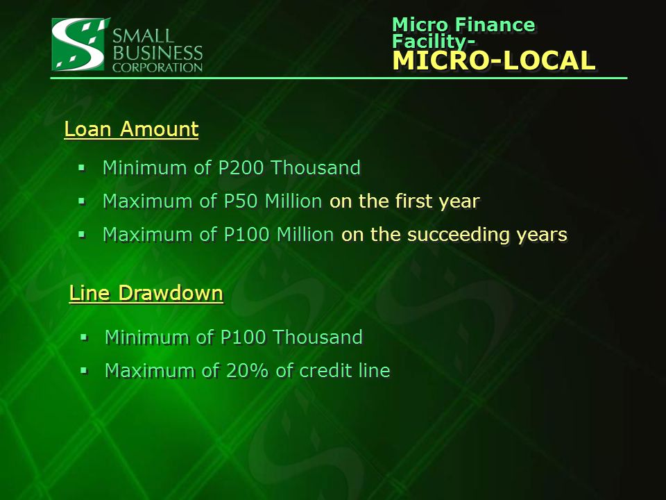 Micro Finance Facility- MICRO-LOCAL MICRO-LOCAL Term and Line Expiry One year credit line, subject to renewal One year only; may be up to 2 years, but only if justified by nature of micro-borrowers business as in the case of graduating micros One year credit line, subject to renewal One year only; may be up to 2 years, but only if justified by nature of micro-borrowers business as in the case of graduating micros Repayment Term per Drawdown 360 days, payable quarterly Security Continuing Surety Agreement on principals (must) Hard collateral may be required if start up in microfinance Continuing Surety Agreement on principals (must) Hard collateral may be required if start up in microfinance