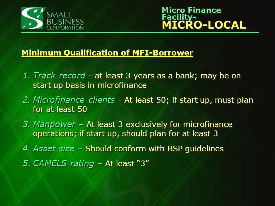 Micro Finance Facility- MICRO-LOCAL MICRO-LOCAL Minimum Qualification of MFI-Borrower 1.Track record - at least 3 years as a bank; may be on start up basis in microfinance 2.Microfinance clients - At least 50; if start up, must plan for at least 50 3.Manpower – At least 3 exclusively for microfinance operations; if start up, should plan for at least 3 4.Asset size – Should conform with BSP guidelines 5.CAMELS rating – At least 3 1.Track record - at least 3 years as a bank; may be on start up basis in microfinance 2.Microfinance clients - At least 50; if start up, must plan for at least 50 3.Manpower – At least 3 exclusively for microfinance operations; if start up, should plan for at least 3 4.Asset size – Should conform with BSP guidelines 5.CAMELS rating – At least 3