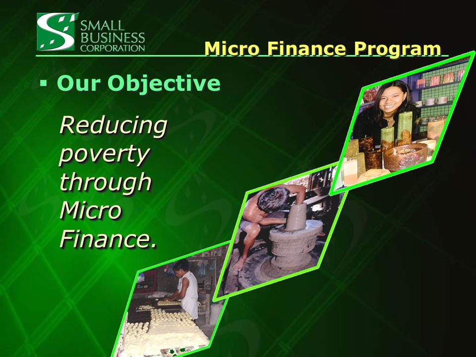 Our Objective Reducing poverty through Micro Finance. Micro Finance Program