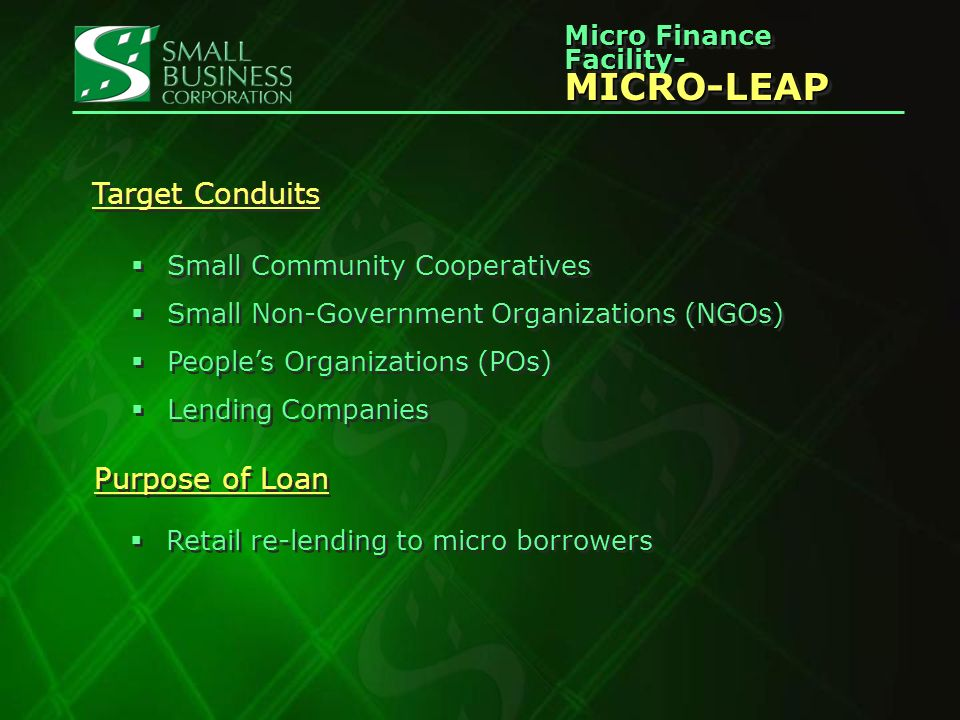 Micro Finance Facility- MICRO-LEAP MICRO-LEAP Target Conduits Small Community Cooperatives Small Non-Government Organizations (NGOs) Peoples Organizations (POs) Lending Companies Small Community Cooperatives Small Non-Government Organizations (NGOs) Peoples Organizations (POs) Lending Companies Purpose of Loan Retail re-lending to micro borrowers