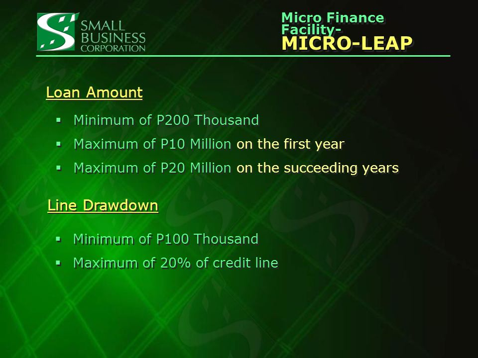 Micro Finance Facility- MICRO-LEAP MICRO-LEAP Loan Amount Minimum of P200 Thousand Maximum of P10 Million on the first year Maximum of P20 Million on the succeeding years Minimum of P200 Thousand Maximum of P10 Million on the first year Maximum of P20 Million on the succeeding years Line Drawdown Minimum of P100 Thousand Maximum of 20% of credit line Minimum of P100 Thousand Maximum of 20% of credit line