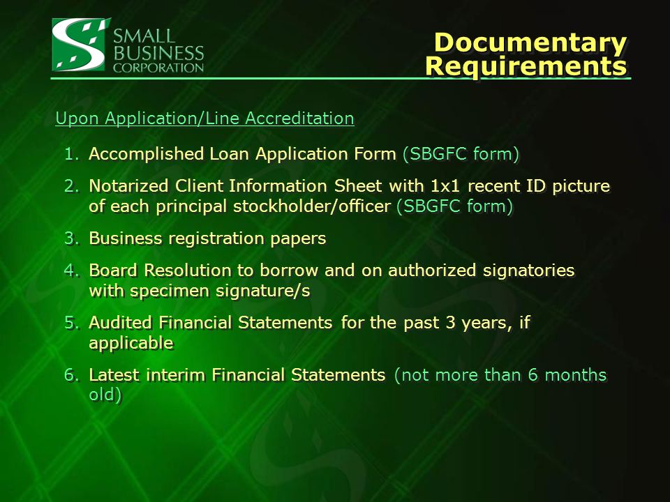 Documentary Requirements 1.Accomplished Loan Application Form (SBGFC form) 2.Notarized Client Information Sheet with 1x1 recent ID picture of each principal stockholder/officer (SBGFC form) 3.Business registration papers 4.Board Resolution to borrow and on authorized signatories with specimen signature/s 5.Audited Financial Statements for the past 3 years, if applicable 6.Latest interim Financial Statements (not more than 6 months old) 1.Accomplished Loan Application Form (SBGFC form) 2.Notarized Client Information Sheet with 1x1 recent ID picture of each principal stockholder/officer (SBGFC form) 3.Business registration papers 4.Board Resolution to borrow and on authorized signatories with specimen signature/s 5.Audited Financial Statements for the past 3 years, if applicable 6.Latest interim Financial Statements (not more than 6 months old) Upon Application/Line Accreditation