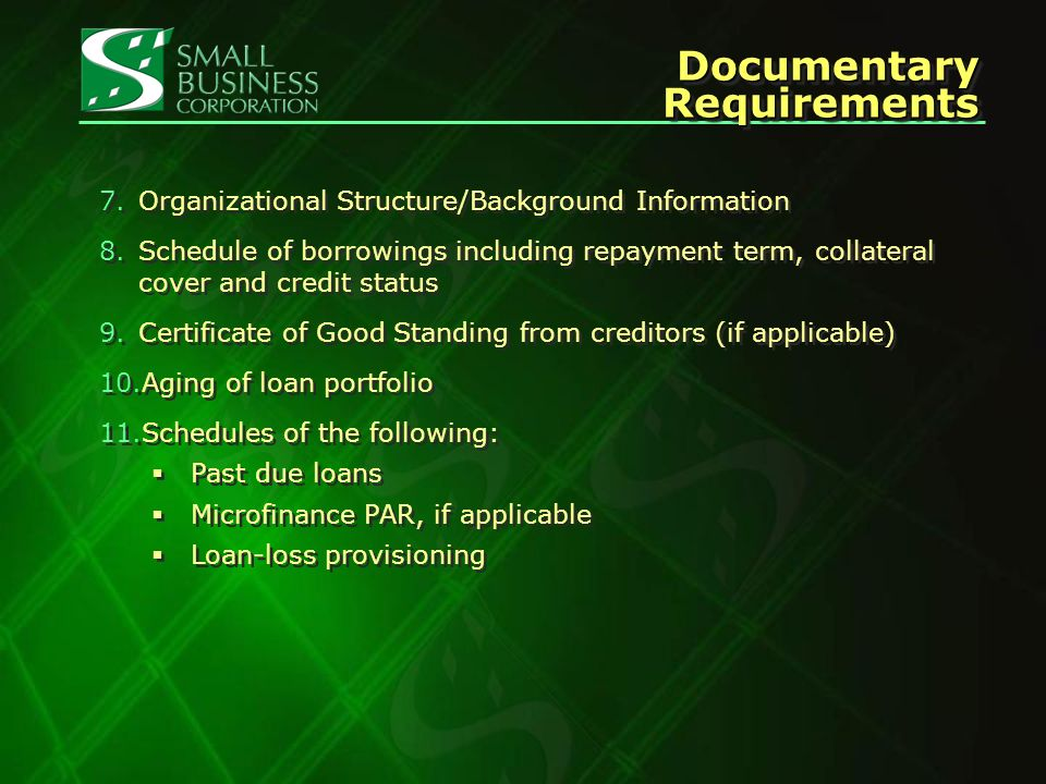 Documentary Requirements 7.Organizational Structure/Background Information 8.Schedule of borrowings including repayment term, collateral cover and credit status 9.Certificate of Good Standing from creditors (if applicable) 10.Aging of loan portfolio 11.Schedules of the following: Past due loans Microfinance PAR, if applicable Loan-loss provisioning 7.Organizational Structure/Background Information 8.Schedule of borrowings including repayment term, collateral cover and credit status 9.Certificate of Good Standing from creditors (if applicable) 10.Aging of loan portfolio 11.Schedules of the following: Past due loans Microfinance PAR, if applicable Loan-loss provisioning