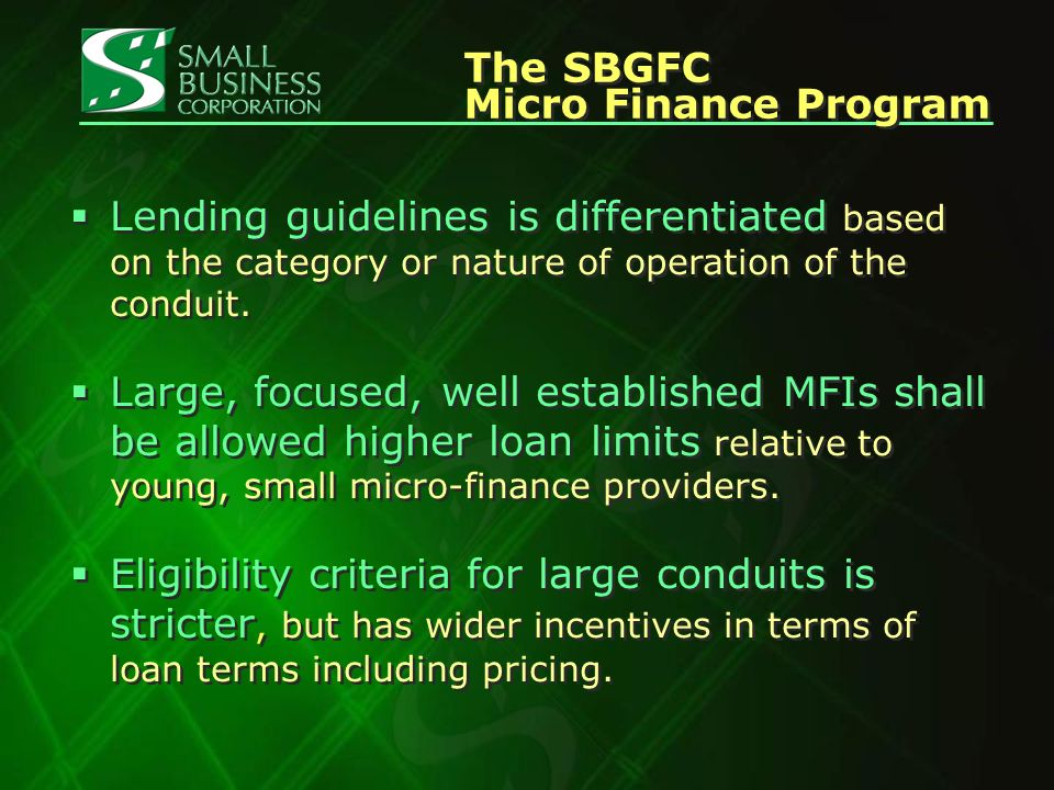 The SBGFC Micro Finance Program The SBGFC Micro Finance Program Lending guidelines is differentiated based on the category or nature of operation of the conduit.
