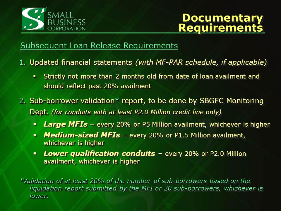 Documentary Requirements 1.Updated financial statements (with MF-PAR schedule, if applicable) Strictly not more than 2 months old from date of loan availment and should reflect past 20% availment Strictly not more than 2 months old from date of loan availment and should reflect past 20% availment 2.Sub-borrower validation* report, to be done by SBGFC Monitoring Dept.