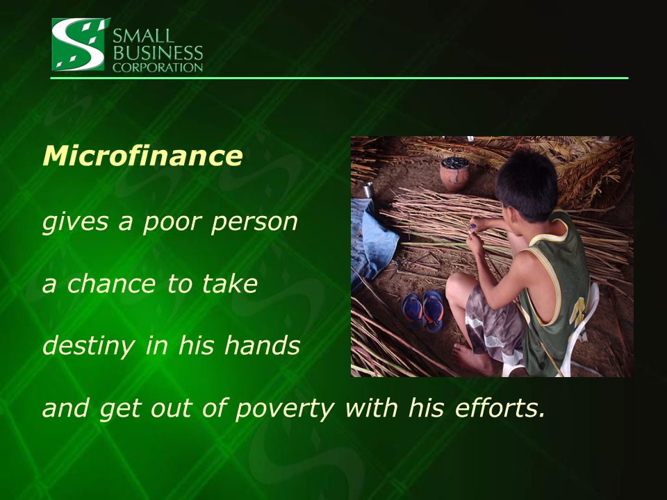 Microfinance gives a poor person a chance to take destiny in his hands and get out of poverty with his efforts.